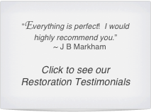 """Everything is perfect!  I would highly recommend you.""     ~ J B Markham  Click to see our Restoration Testimonials"