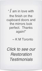 """I am in love with the finish on the cupboard doors and the mirrors look perfect.  Thanks again!""      ~ K M Toronto  Click to see our Restoration Testimonials"